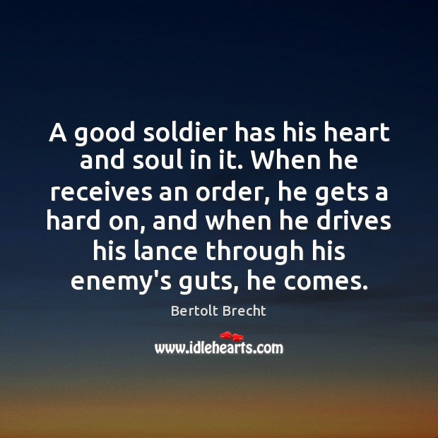 A good soldier has his heart and soul in it. When he Bertolt Brecht Picture Quote