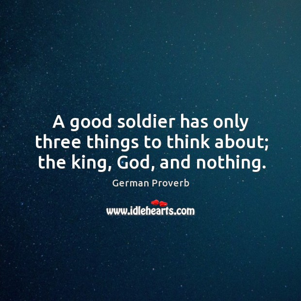 A good soldier has only three things to think about; the king, God, and nothing. German Proverbs Image