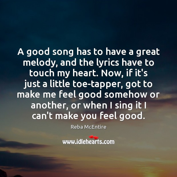 A good song has to have a great melody, and the lyrics Reba McEntire Picture Quote