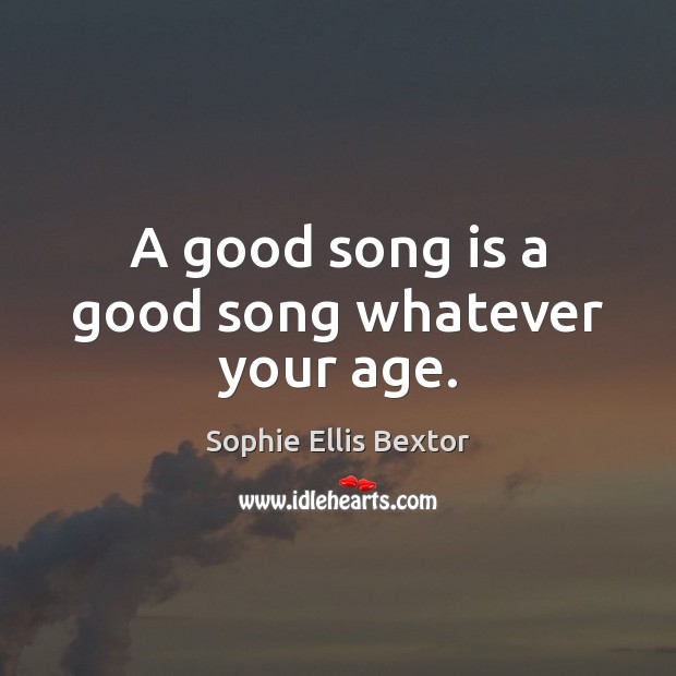 A good song is a good song whatever your age. Sophie Ellis Bextor Picture Quote