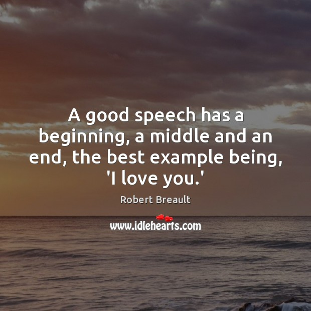A good speech has a beginning, a middle and an end, the best example being, 'I love you.' Image