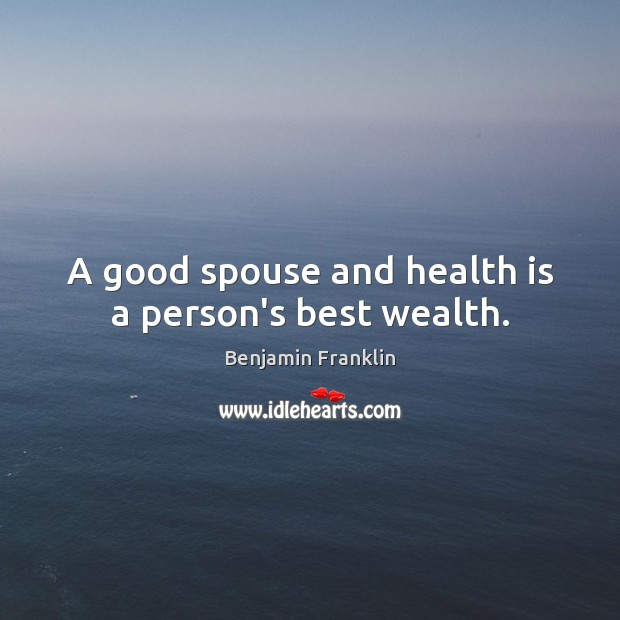 A good spouse and health is a person's best wealth. Benjamin Franklin Picture Quote