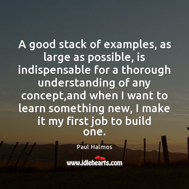 A good stack of examples, as large as possible, is indispensable for Paul Halmos Picture Quote