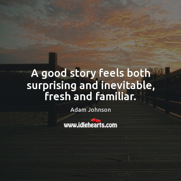 A good story feels both surprising and inevitable, fresh and familiar. Image