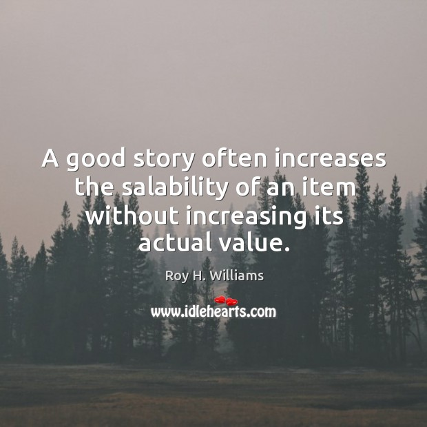 A good story often increases the salability of an item without increasing its actual value. Roy H. Williams Picture Quote