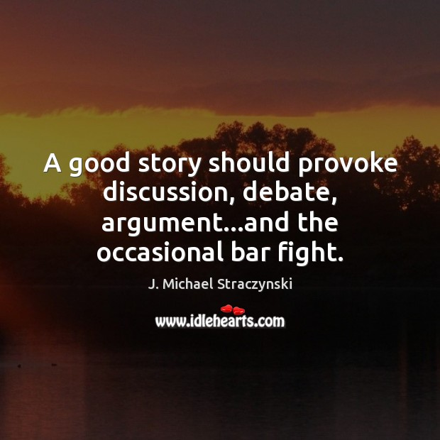 A good story should provoke discussion, debate, argument…and the occasional bar fight. J. Michael Straczynski Picture Quote