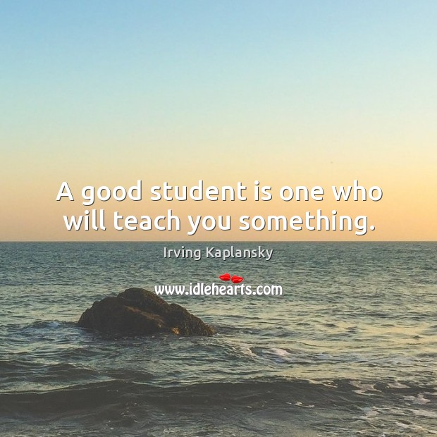 A good student is one who will teach you something. Student Quotes Image