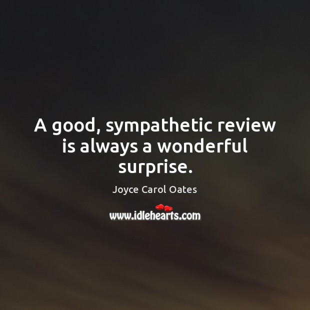 A good, sympathetic review is always a wonderful surprise. Joyce Carol Oates Picture Quote