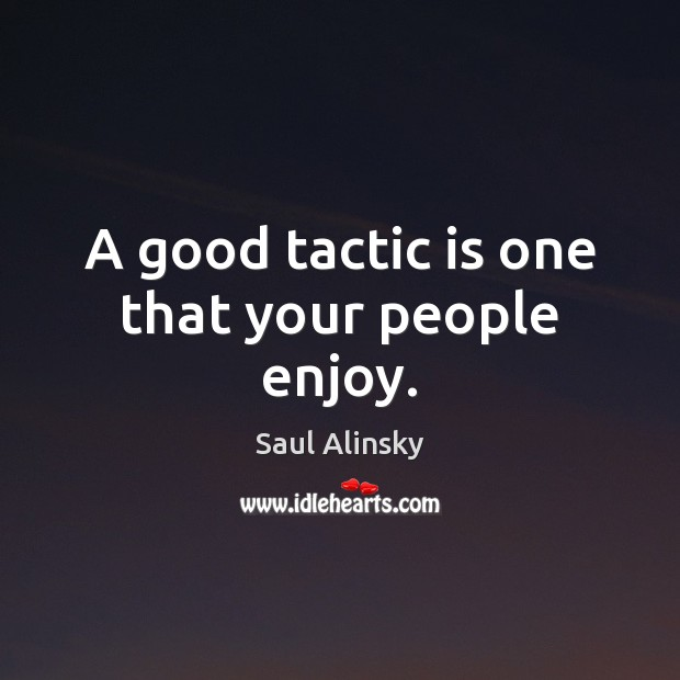 A good tactic is one that your people enjoy. Saul Alinsky Picture Quote