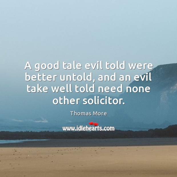 A good tale evil told were better untold, and an evil take Thomas More Picture Quote