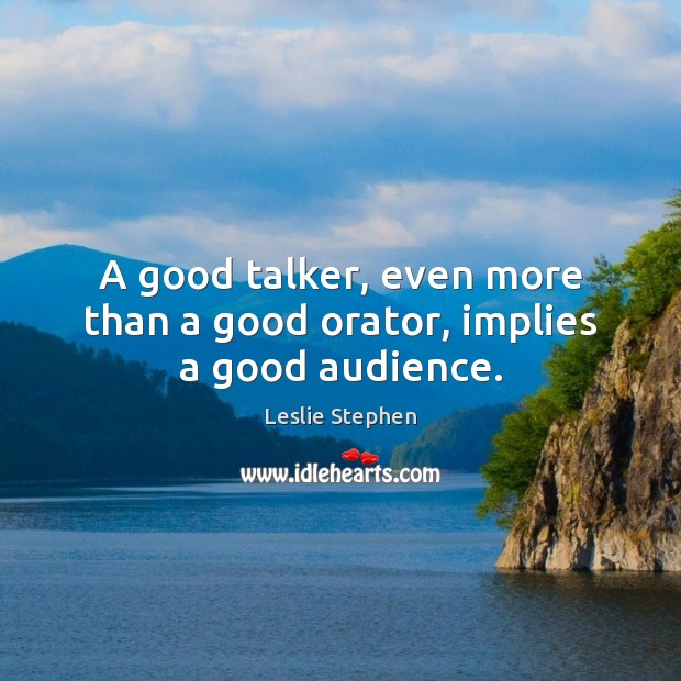 Image, A good talker, even more than a good orator, implies a good audience.