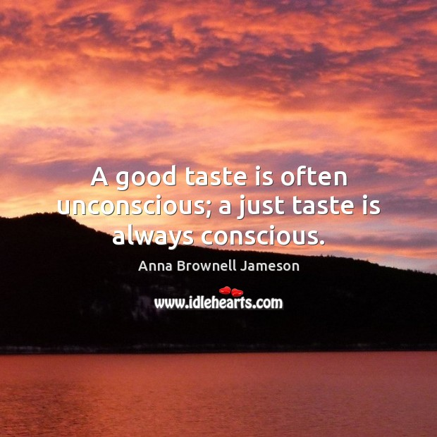 A good taste is often unconscious; a just taste is always conscious. Image