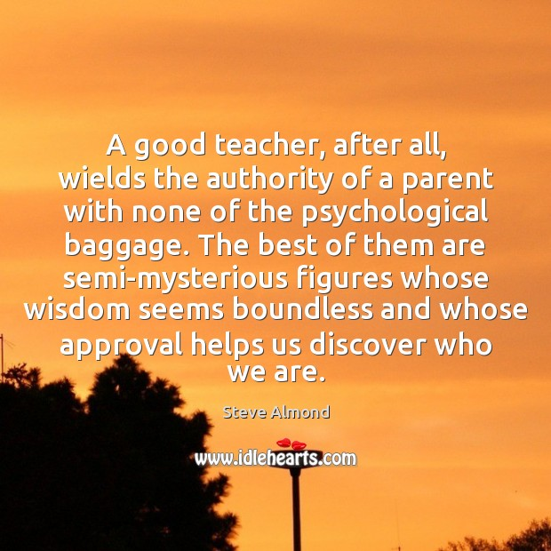A good teacher, after all, wields the authority of a parent with Steve Almond Picture Quote