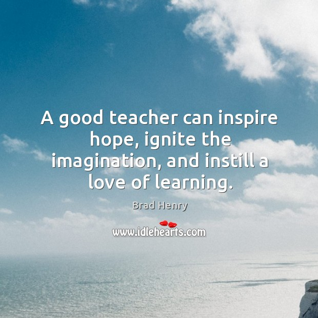 Image, A good teacher can inspire hope, ignite the imagination, and instill a love of learning.