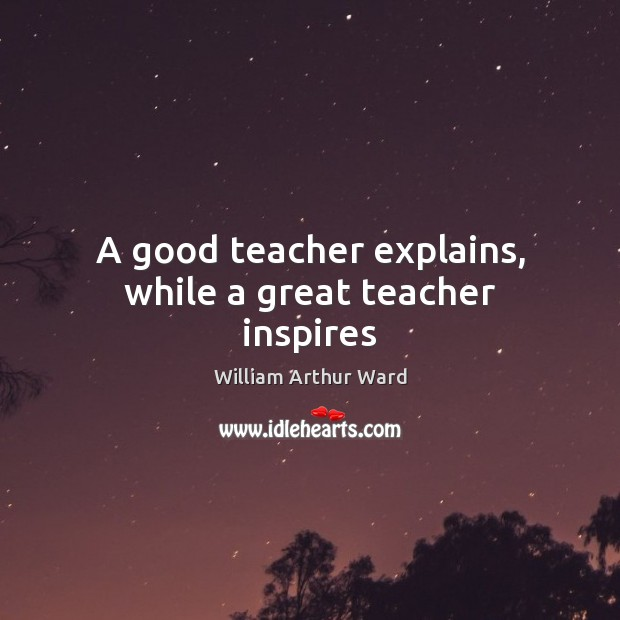 Image, A good teacher explains, while a great teacher inspires