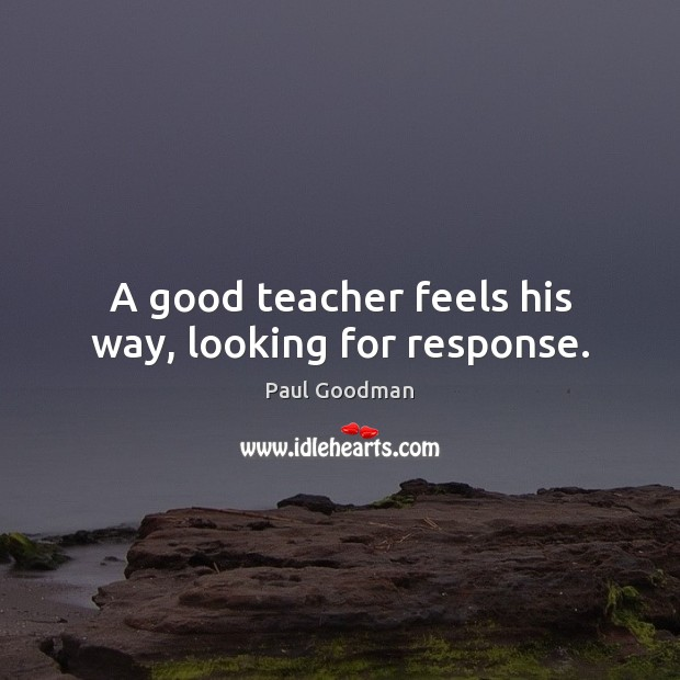 A good teacher feels his way, looking for response. Paul Goodman Picture Quote