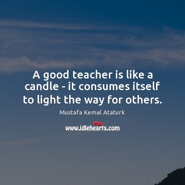 A good teacher is like a candle – it consumes itself to light the way for others. Mustafa Kemal Ataturk Picture Quote