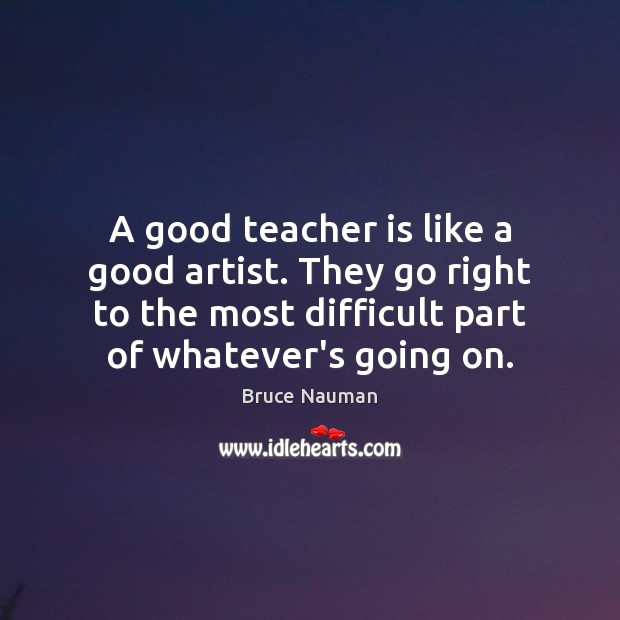 A good teacher is like a good artist. They go right to Teacher Quotes Image