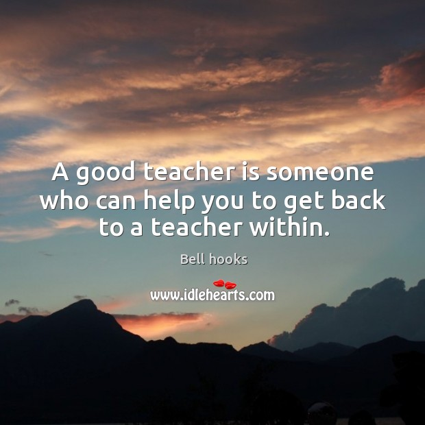 Image, A good teacher is someone who can help you to get back to a teacher within.