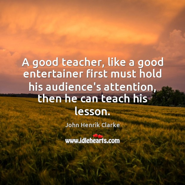 Image, A good teacher, like a good entertainer first must hold his audience's