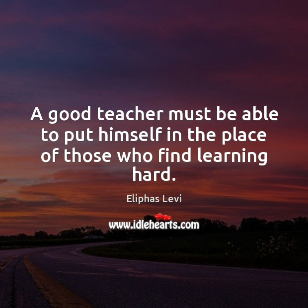 Image, A good teacher must be able to put himself in the place of those who find learning hard.