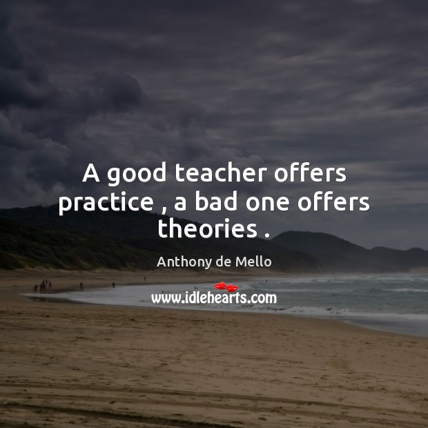 A good teacher offers practice , a bad one offers theories . Anthony de Mello Picture Quote