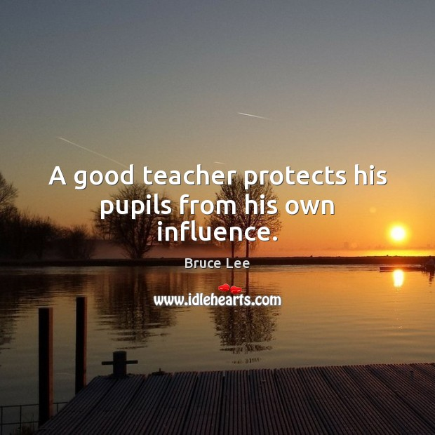 A good teacher protects his pupils from his own influence. Bruce Lee Picture Quote