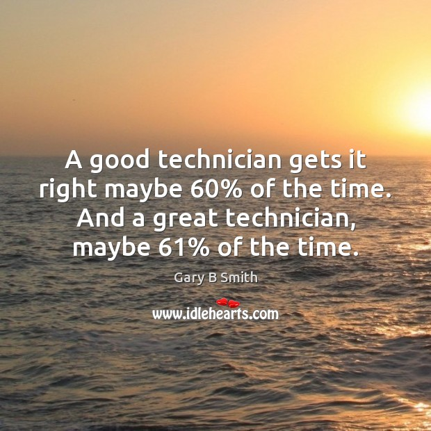 A good technician gets it right maybe 60% of the time. And a Image