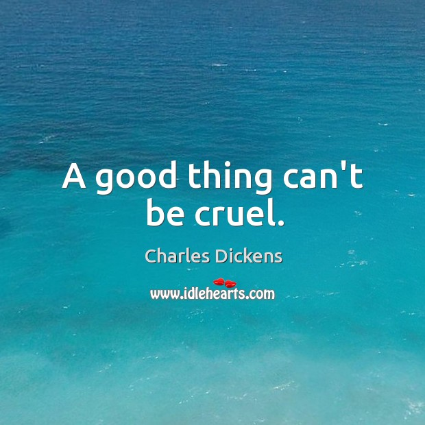 A good thing can't be cruel. Image