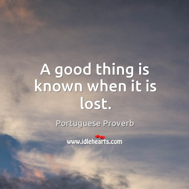 A good thing is known when it is lost. Image