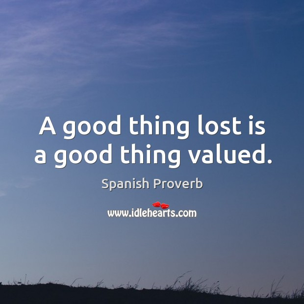 Image, A good thing lost is a good thing valued.