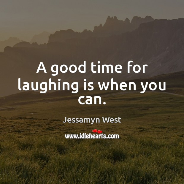 A good time for laughing is when you can. Image