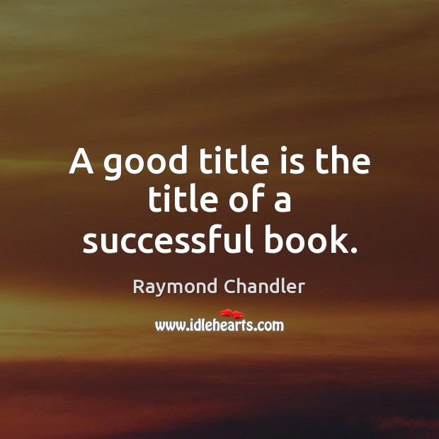 A good title is the title of a successful book. Raymond Chandler Picture Quote
