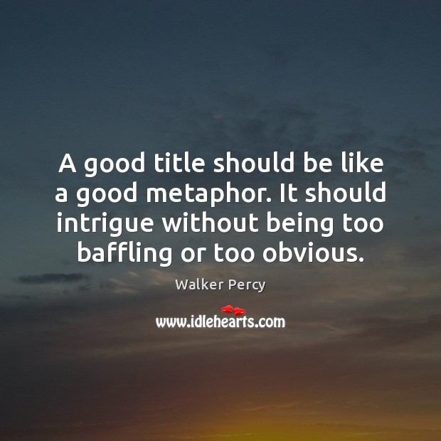 A good title should be like a good metaphor. It should intrigue Image