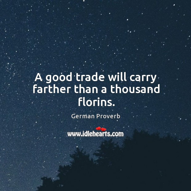 A good trade will carry farther than a thousand florins. German Proverbs Image
