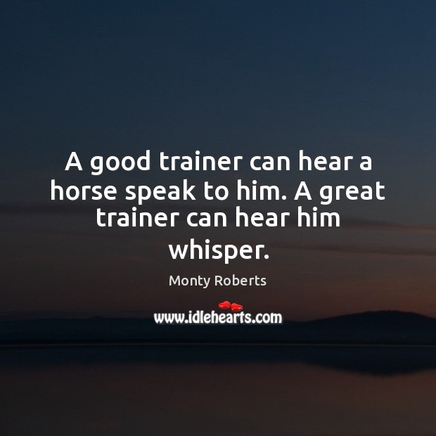 A good trainer can hear a horse speak to him. A great trainer can hear him whisper. Image
