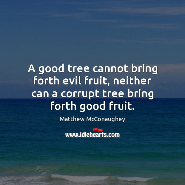 A good tree cannot bring forth evil fruit, neither can a corrupt Matthew McConaughey Picture Quote