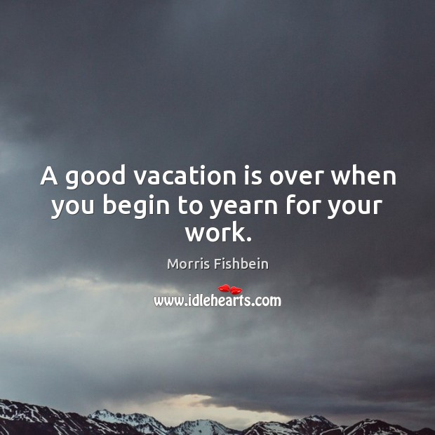 Image, A good vacation is over when you begin to yearn for your work.