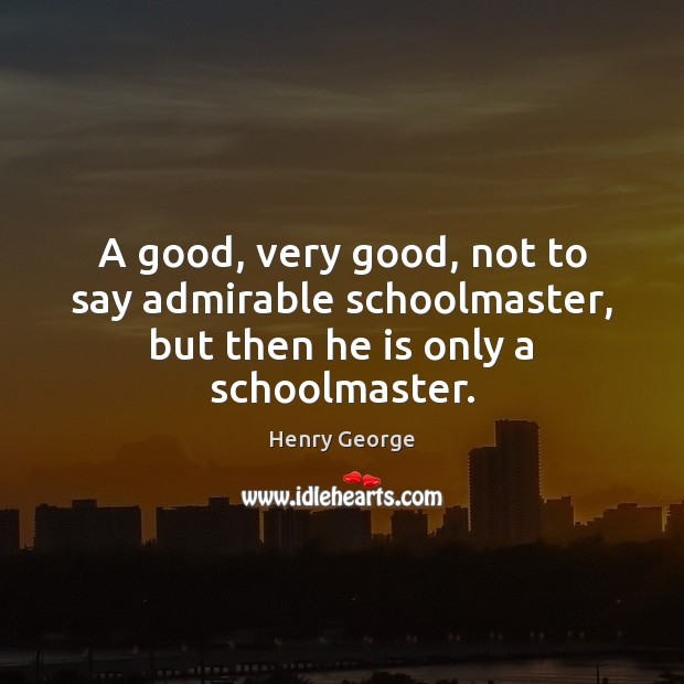 A good, very good, not to say admirable schoolmaster, but then he is only a schoolmaster. Henry George Picture Quote