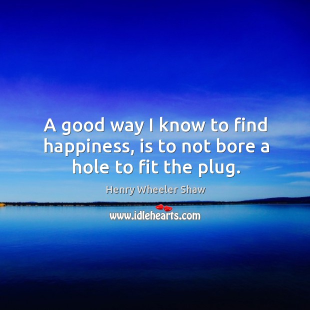 A good way I know to find happiness, is to not bore a hole to fit the plug. Image