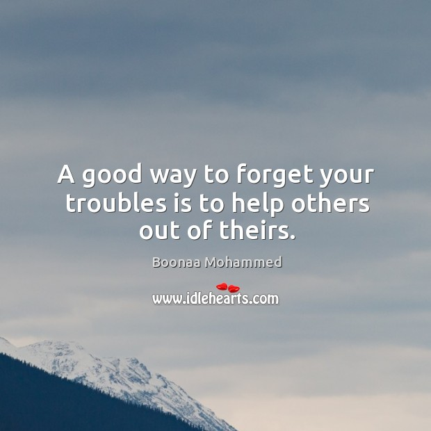 A good way to forget your troubles is to help others out of theirs. Image