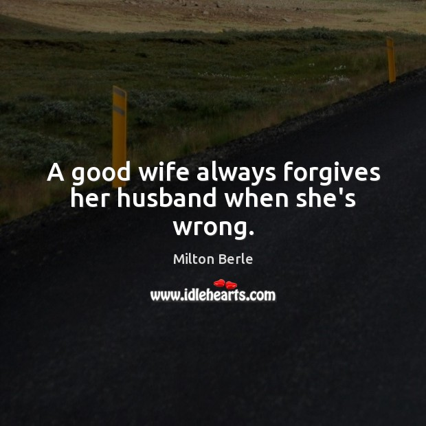 Image, A good wife always forgives her husband when she's wrong.