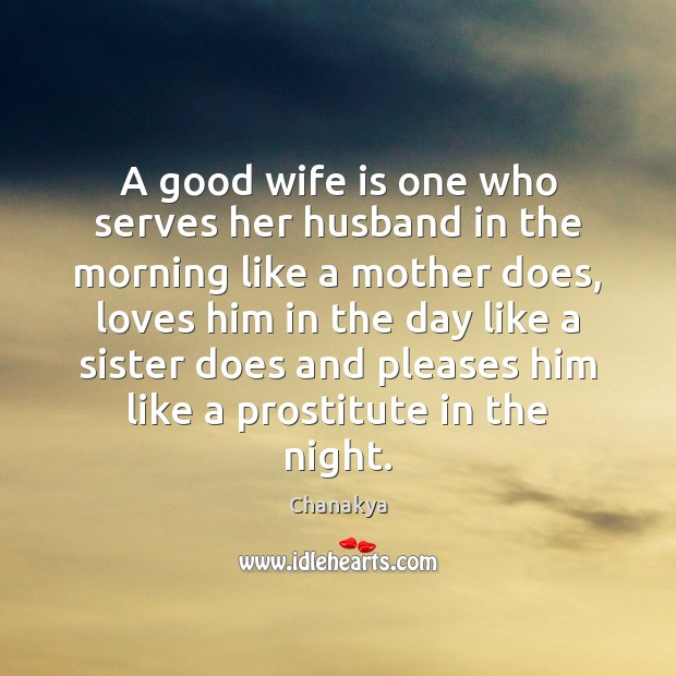 A good wife is one who serves her husband in the morning Chanakya Picture Quote