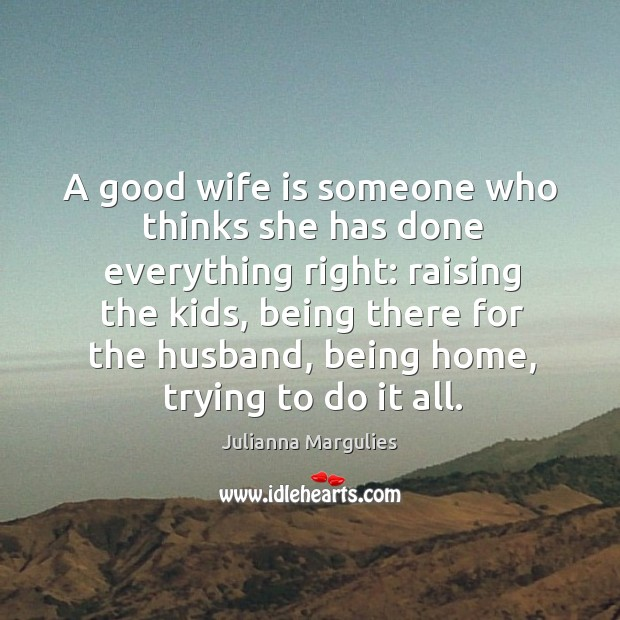A good wife is someone who thinks she has done everything right: raising the kids Julianna Margulies Picture Quote