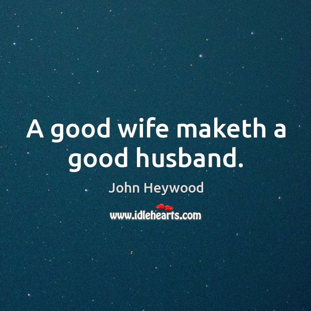 A good wife maketh a good husband. John Heywood Picture Quote