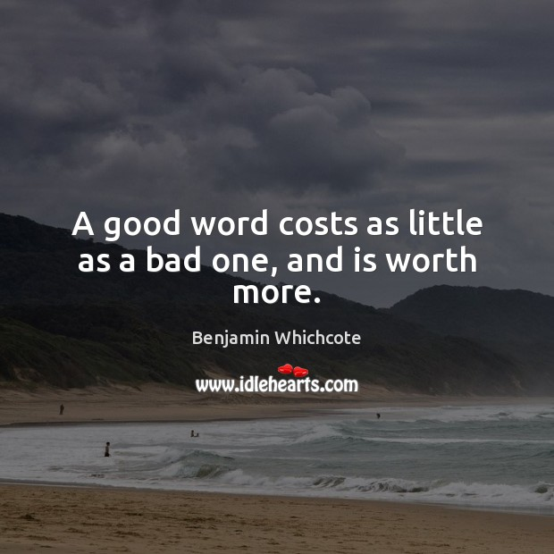 A good word costs as little as a bad one, and is worth more. Benjamin Whichcote Picture Quote
