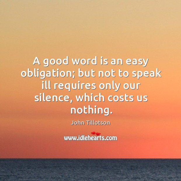 A good word is an easy obligation; but not to speak ill requires only our silence, which costs us nothing. John Tillotson Picture Quote