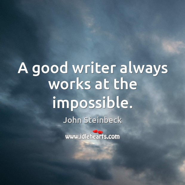 A good writer always works at the impossible. John Steinbeck Picture Quote
