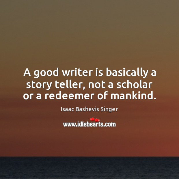 Image, A good writer is basically a story teller, not a scholar or a redeemer of mankind.
