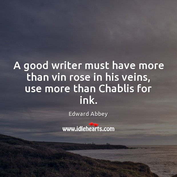 A good writer must have more than vin rose in his veins, use more than Chablis for ink. Edward Abbey Picture Quote